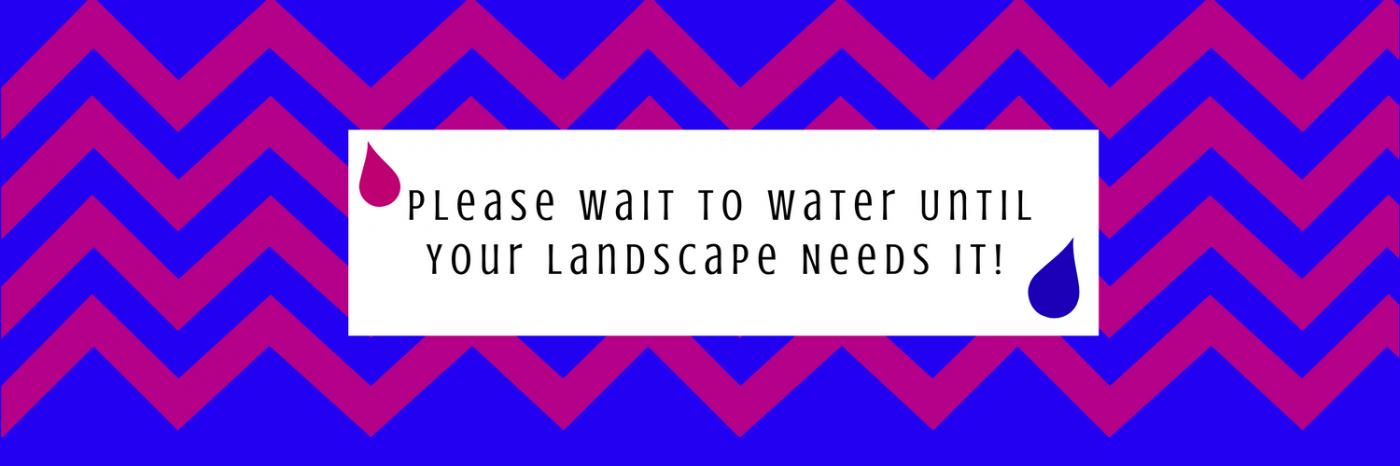 Please-Wait-To-water-Until-your-landscape-needs-it.png